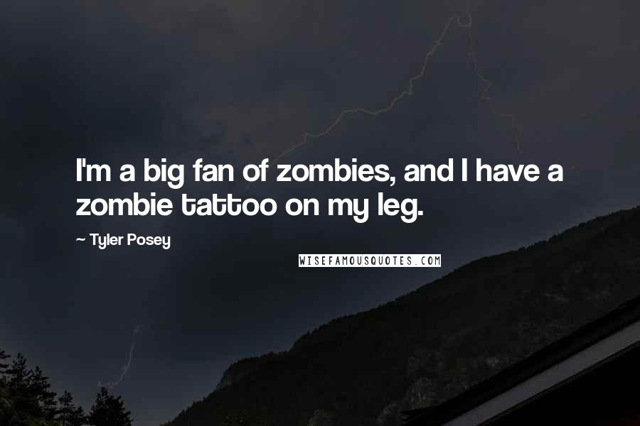 Tyler Posey quotes: I'm a big fan of zombies, and I have a zombie tattoo on my leg.