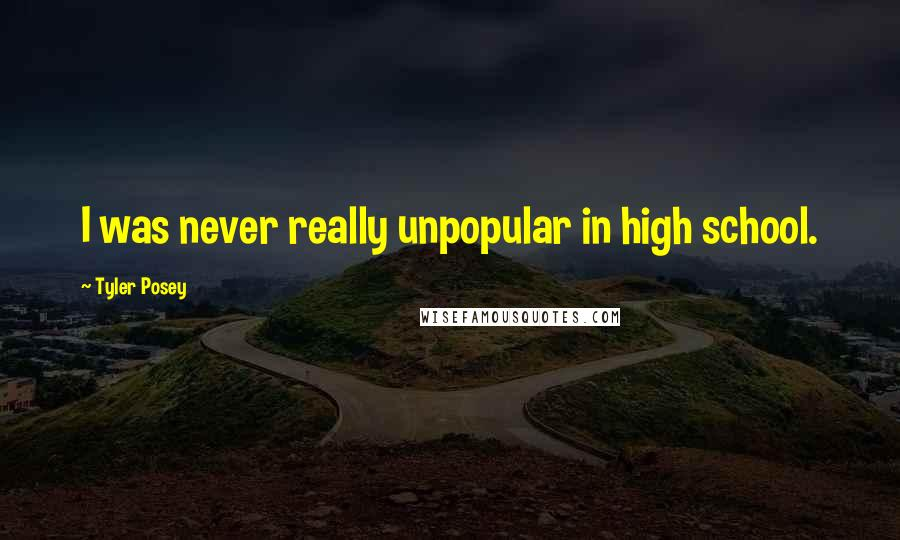 Tyler Posey quotes: I was never really unpopular in high school.