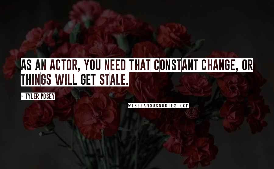 Tyler Posey quotes: As an actor, you need that constant change, or things will get stale.