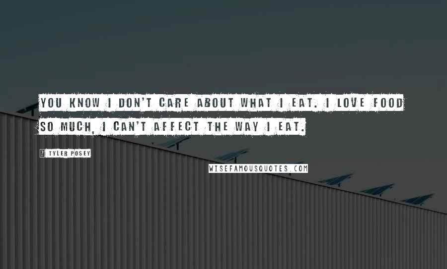 Tyler Posey quotes: You know I don't care about what I eat. I love food so much, I can't affect the way I eat.