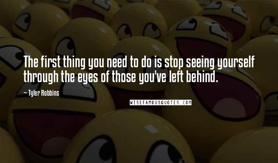 Tyler Robbins quotes: The first thing you need to do is stop seeing yourself through the eyes of those you've left behind.