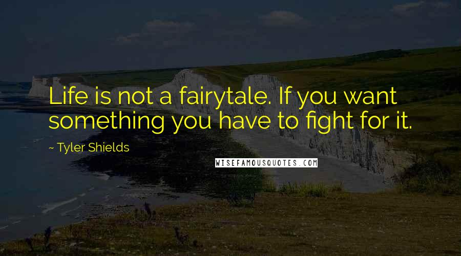 Tyler Shields quotes: Life is not a fairytale. If you want something you have to fight for it.