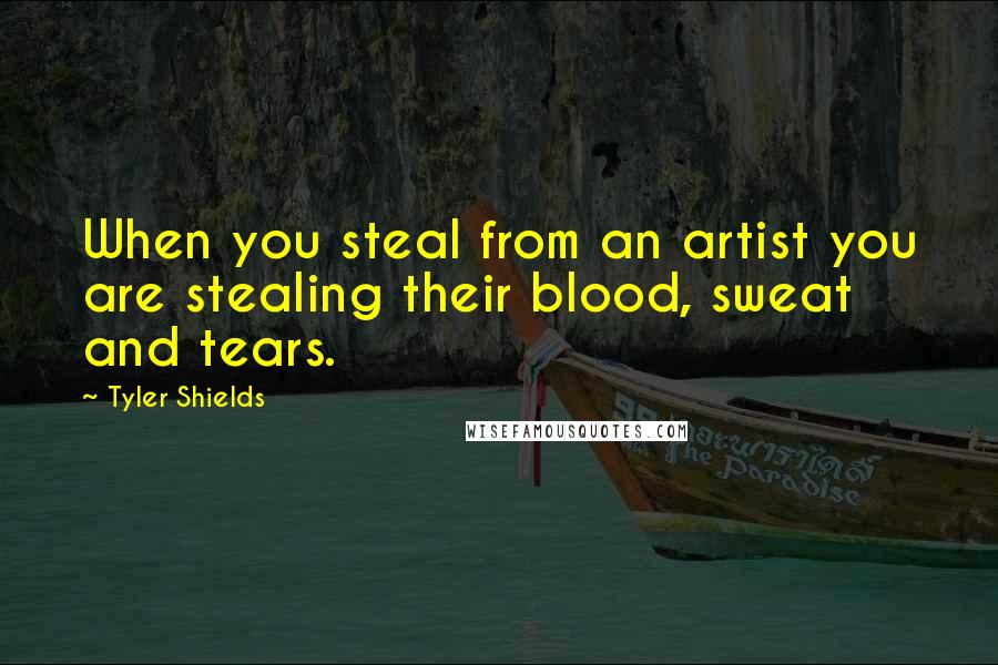 Tyler Shields quotes: When you steal from an artist you are stealing their blood, sweat and tears.