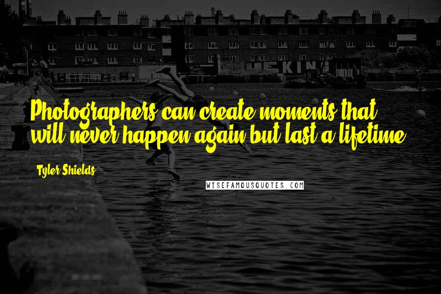 Tyler Shields quotes: Photographers can create moments that will never happen again but last a lifetime.