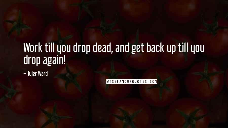 Tyler Ward quotes: Work till you drop dead, and get back up till you drop again!