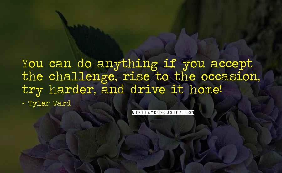 Tyler Ward quotes: You can do anything if you accept the challenge, rise to the occasion, try harder, and drive it home!