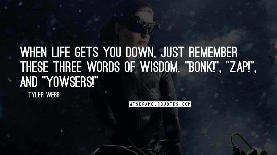 "Tyler Webb quotes: When life gets you down, just remember these three words of wisdom. ""Bonk!"", ""Zap!"", and ""Yowsers!"""