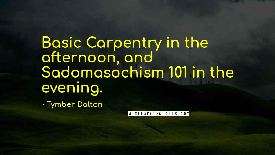 Tymber Dalton quotes: Basic Carpentry in the afternoon, and Sadomasochism 101 in the evening.