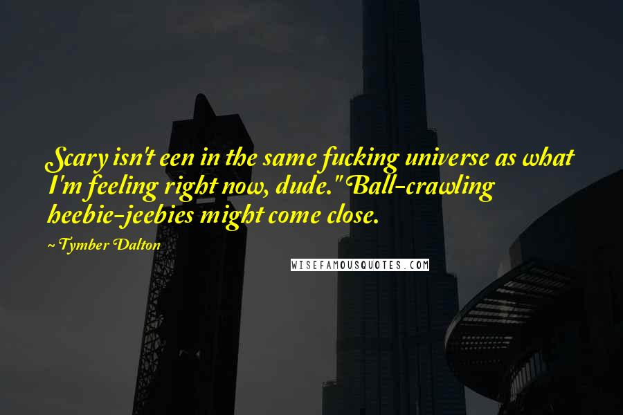 "Tymber Dalton quotes: Scary isn't een in the same fucking universe as what I'm feeling right now, dude."" Ball-crawling heebie-jeebies might come close."