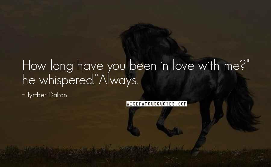 "Tymber Dalton quotes: How long have you been in love with me?"" he whispered.""Always."