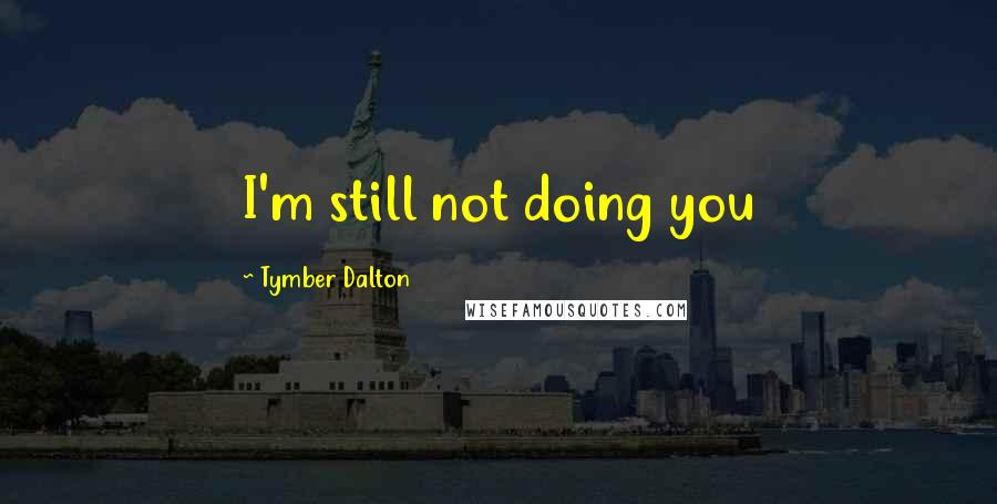Tymber Dalton quotes: I'm still not doing you