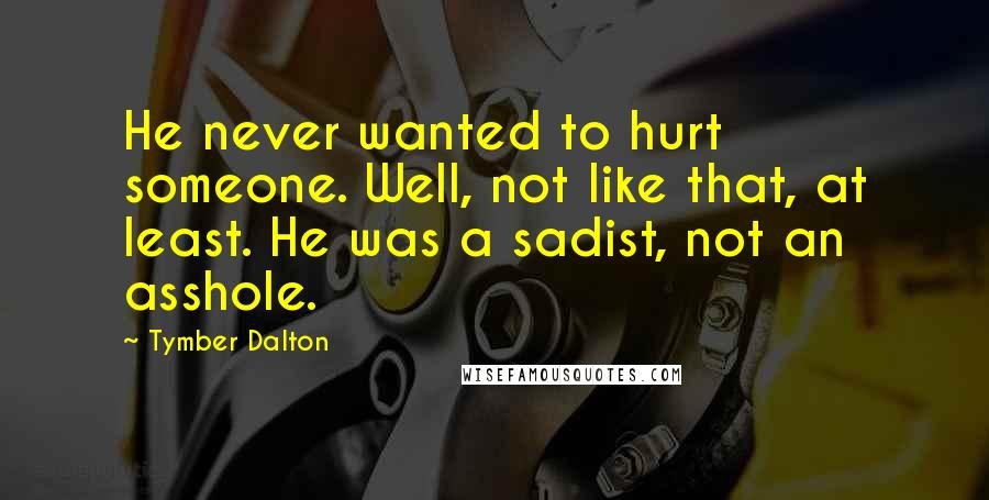 Tymber Dalton quotes: He never wanted to hurt someone. Well, not like that, at least. He was a sadist, not an asshole.