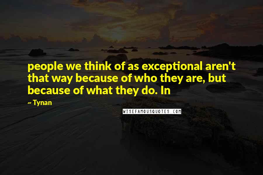 Tynan quotes: people we think of as exceptional aren't that way because of who they are, but because of what they do. In