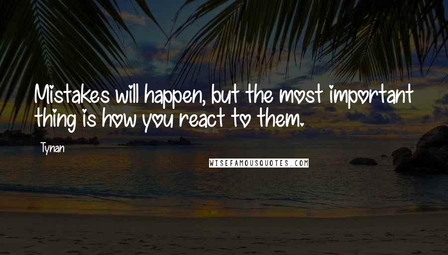 Tynan quotes: Mistakes will happen, but the most important thing is how you react to them.