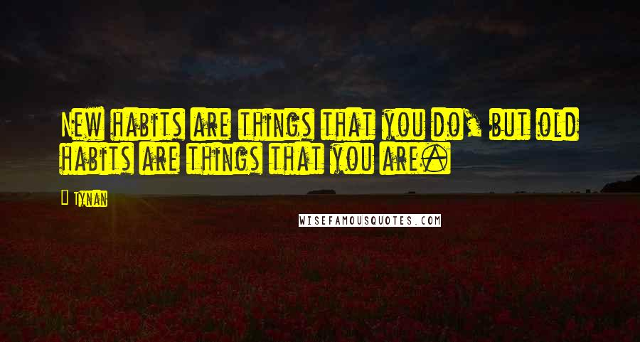 Tynan quotes: New habits are things that you do, but old habits are things that you are.