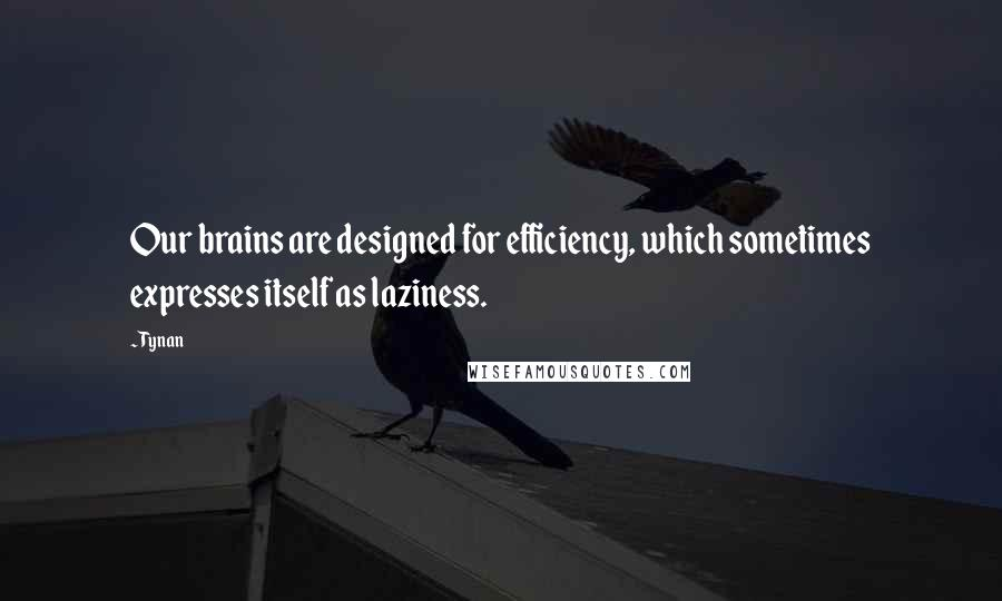 Tynan quotes: Our brains are designed for efficiency, which sometimes expresses itself as laziness.