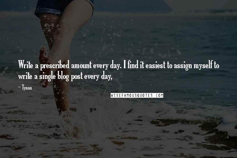 Tynan quotes: Write a prescribed amount every day. I find it easiest to assign myself to write a single blog post every day,