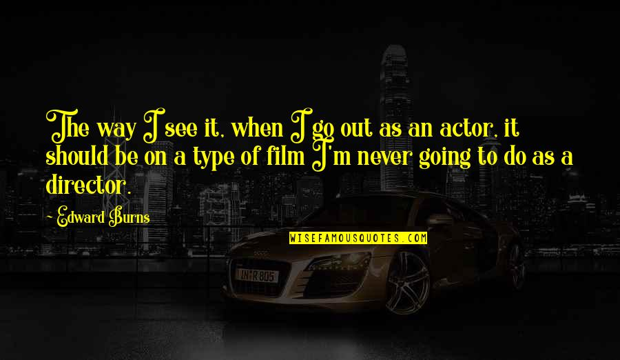 Type Of Way Quotes By Edward Burns: The way I see it, when I go