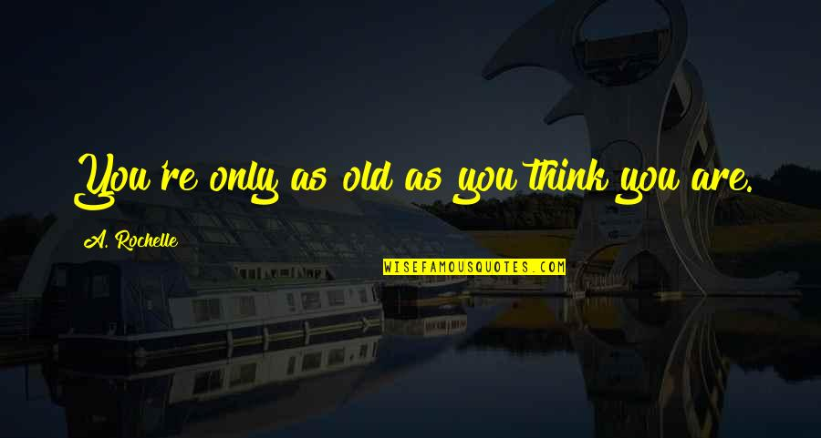 Typical Old Man Quotes By A. Rochelle: You're only as old as you think you