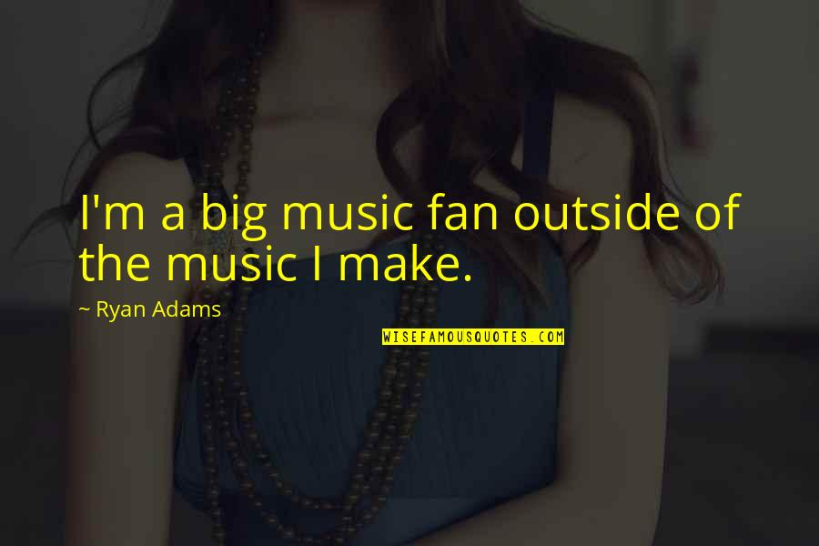 Typical Old Man Quotes By Ryan Adams: I'm a big music fan outside of the