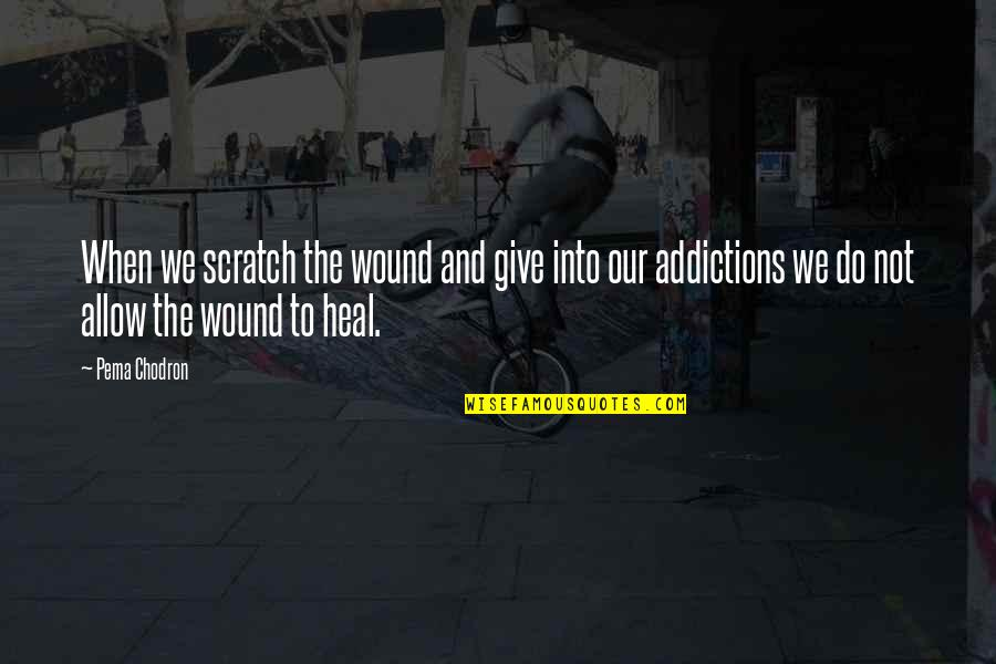 Tyres Uk Quotes By Pema Chodron: When we scratch the wound and give into