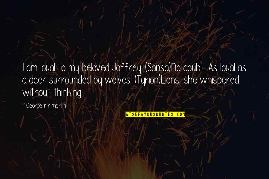 Tyrion And Sansa Quotes By George R R Martin: I am loyal to my beloved Joffrey. (Sansa)No