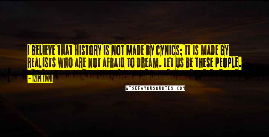 Tzipi Livni quotes: I believe that history is not made by cynics; it is made by realists who are not afraid to dream. Let us be these people.