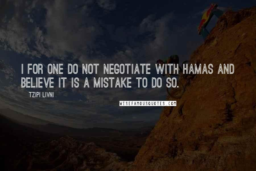 Tzipi Livni quotes: I for one do not negotiate with Hamas and believe it is a mistake to do so.