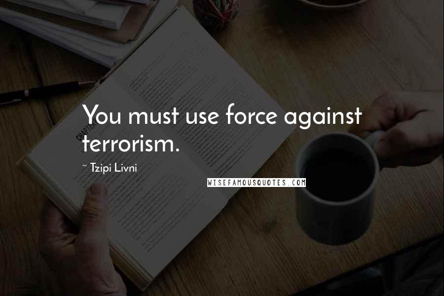 Tzipi Livni quotes: You must use force against terrorism.