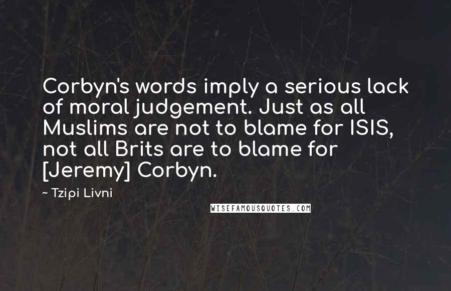 Tzipi Livni quotes: Corbyn's words imply a serious lack of moral judgement. Just as all Muslims are not to blame for ISIS, not all Brits are to blame for [Jeremy] Corbyn.