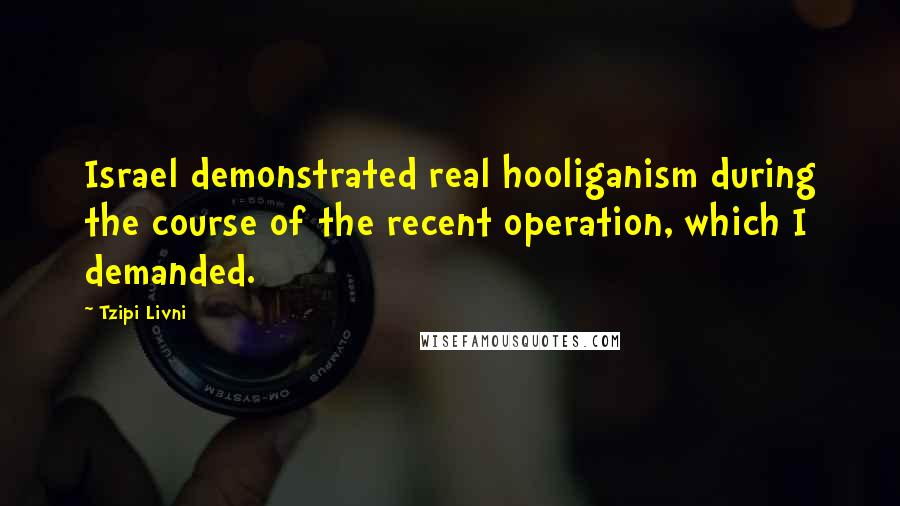 Tzipi Livni quotes: Israel demonstrated real hooliganism during the course of the recent operation, which I demanded.