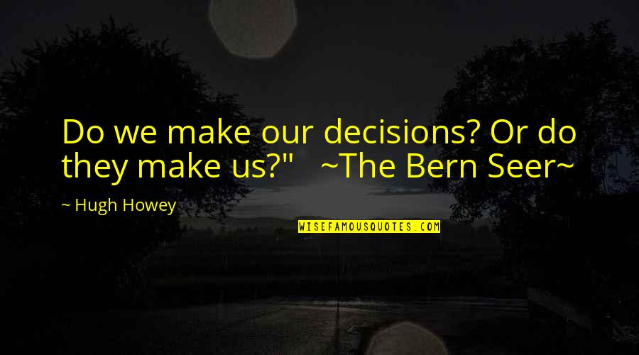Tzu Chi Quotes By Hugh Howey: Do we make our decisions? Or do they