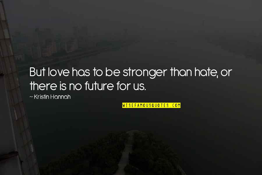 Tzu Chi Quotes By Kristin Hannah: But love has to be stronger than hate,