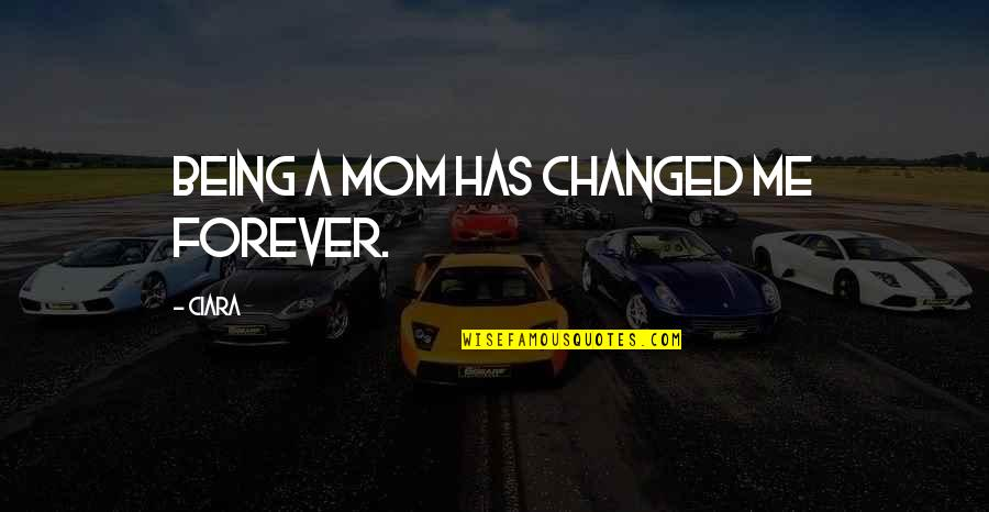 U Are Changed Quotes By Ciara: Being a mom has changed me forever.