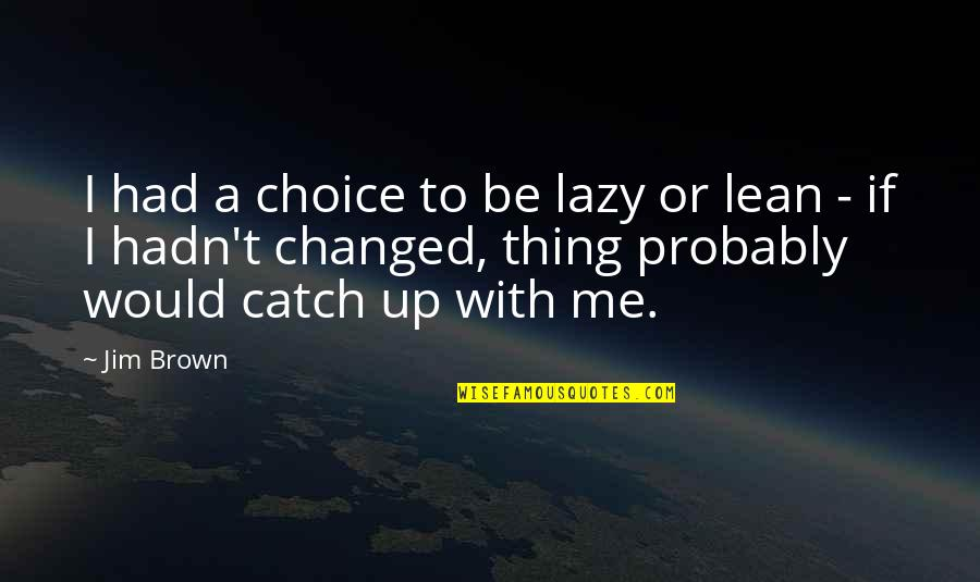 U Are Changed Quotes By Jim Brown: I had a choice to be lazy or