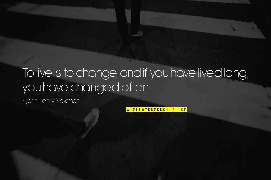 U Are Changed Quotes By John Henry Newman: To live is to change, and if you