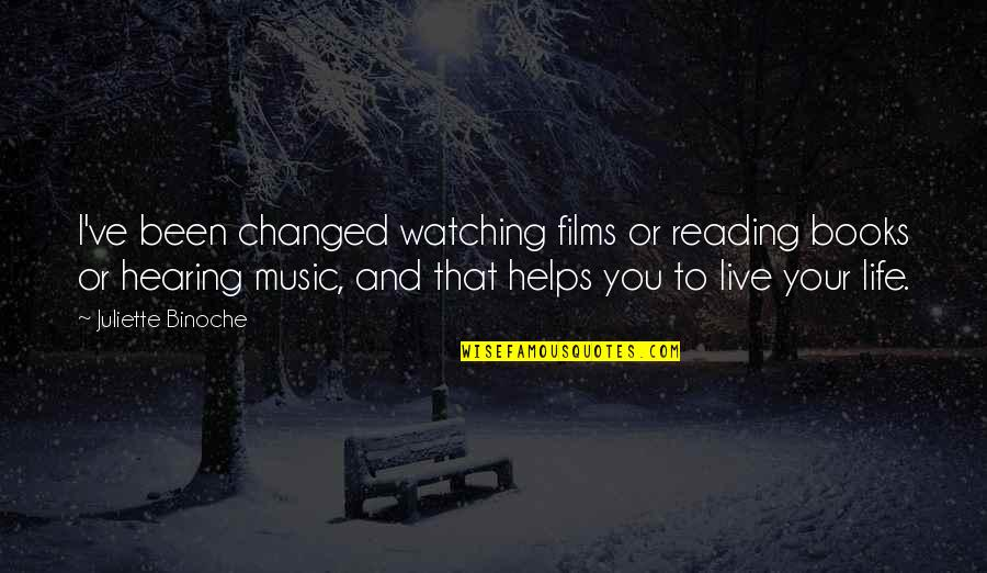 U Are Changed Quotes By Juliette Binoche: I've been changed watching films or reading books