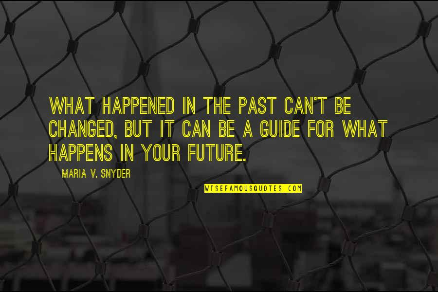 U Are Changed Quotes By Maria V. Snyder: What happened in the past can't be changed,