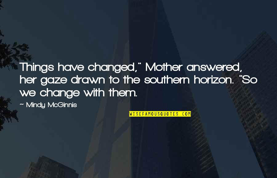 """U Are Changed Quotes By Mindy McGinnis: Things have changed,"""" Mother answered, her gaze drawn"""
