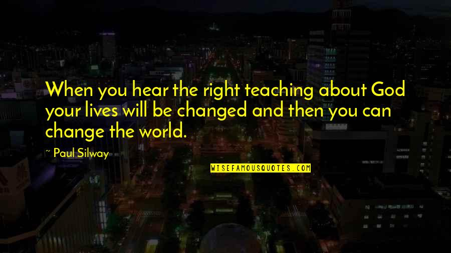 U Are Changed Quotes By Paul Silway: When you hear the right teaching about God