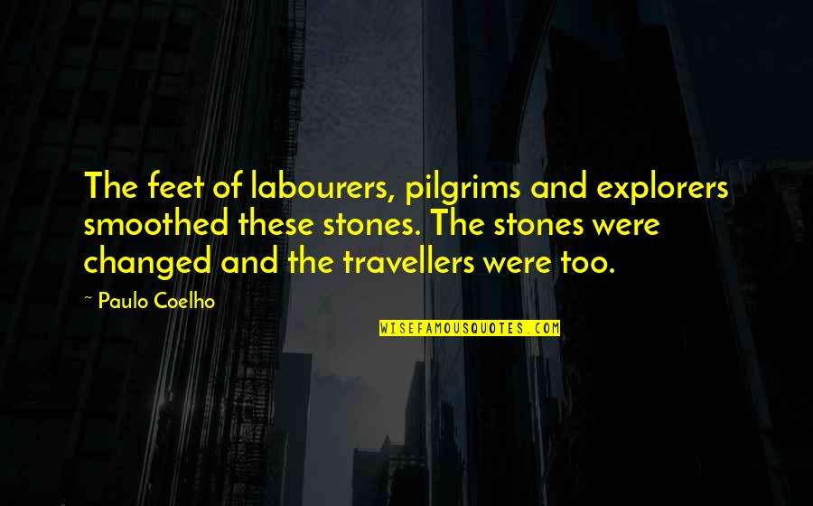 U Are Changed Quotes By Paulo Coelho: The feet of labourers, pilgrims and explorers smoothed