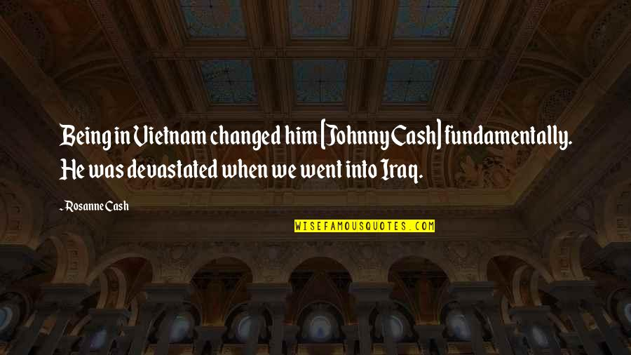 U Are Changed Quotes By Rosanne Cash: Being in Vietnam changed him [Johnny Cash] fundamentally.