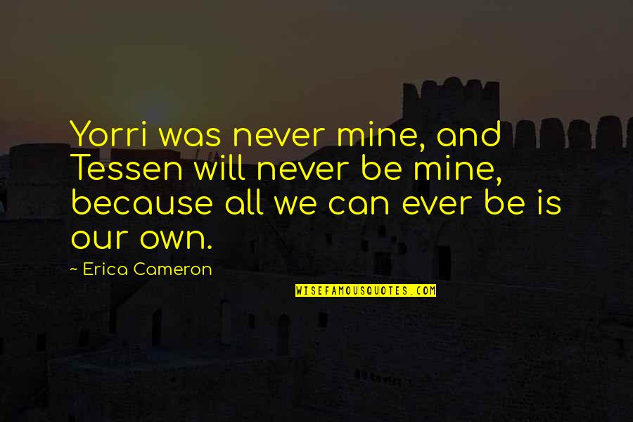 U Can Never Be Mine Quotes By Erica Cameron: Yorri was never mine, and Tessen will never