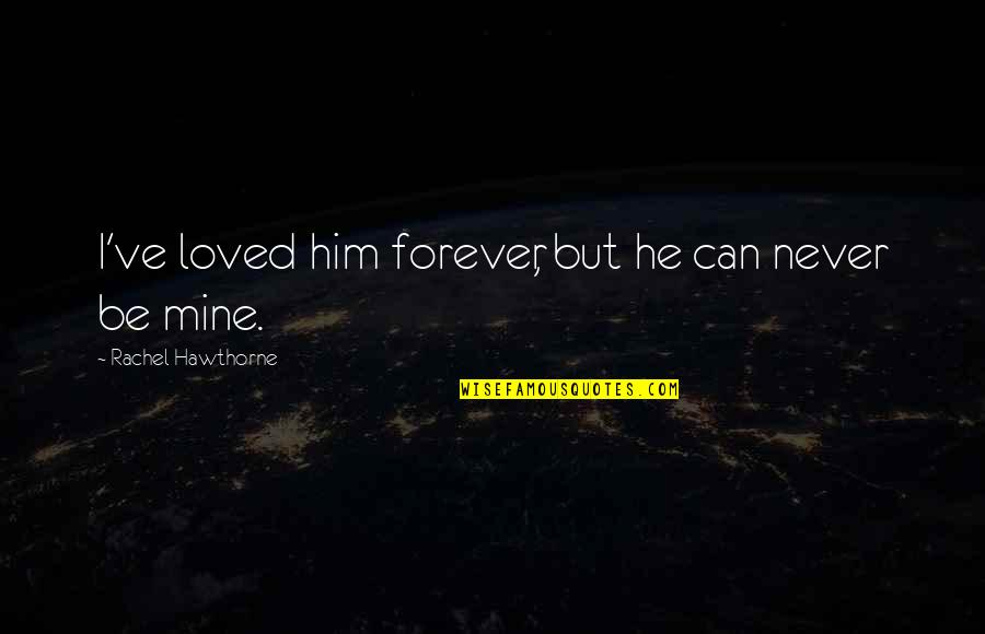 U Can Never Be Mine Quotes By Rachel Hawthorne: I've loved him forever, but he can never