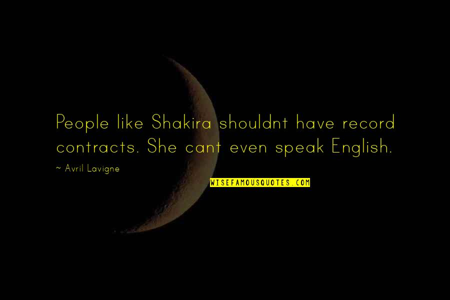 U Cant Have It All Quotes By Avril Lavigne: People like Shakira shouldnt have record contracts. She