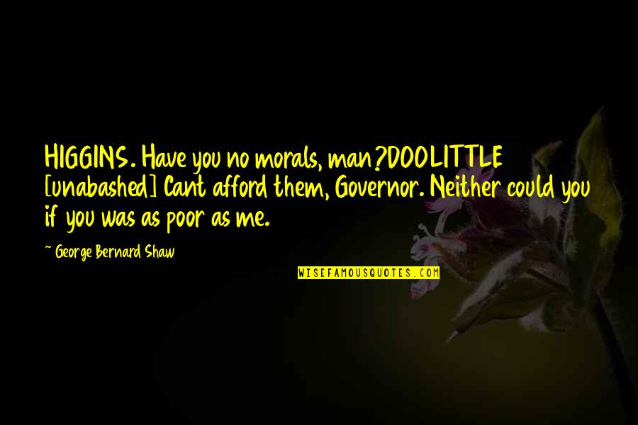 U Cant Have It All Quotes By George Bernard Shaw: HIGGINS. Have you no morals, man?DOOLITTLE [unabashed] Cant