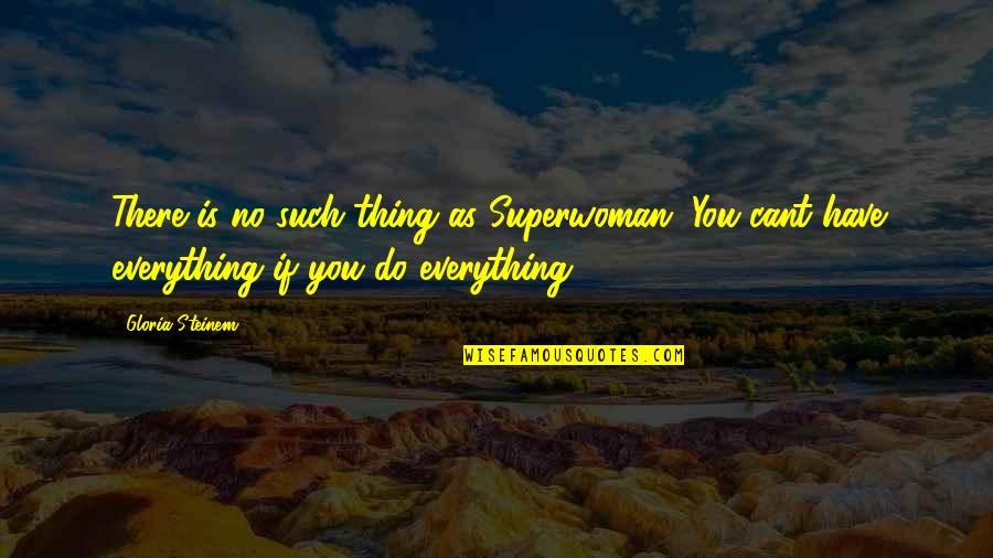 U Cant Have It All Quotes By Gloria Steinem: There is no such thing as Superwoman. You