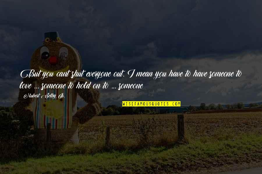 U Cant Have It All Quotes By Hubert Selby Jr.: But you cant shut everyone out. I mean