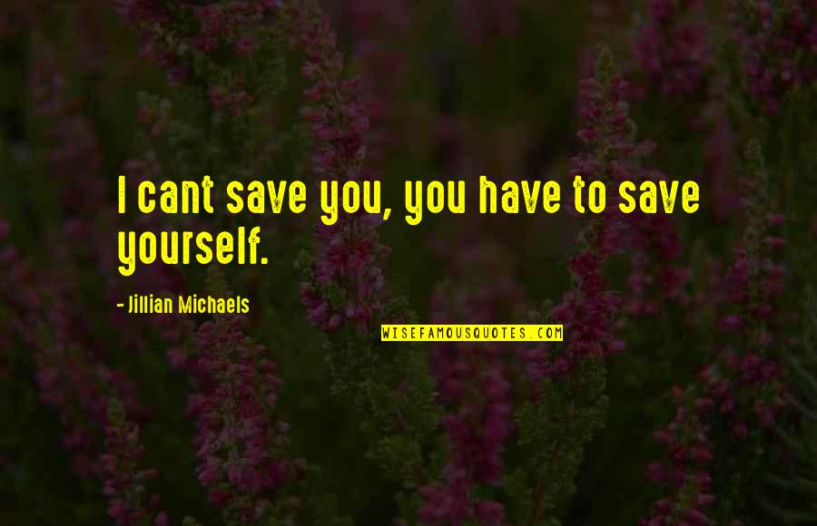 U Cant Have It All Quotes By Jillian Michaels: I cant save you, you have to save