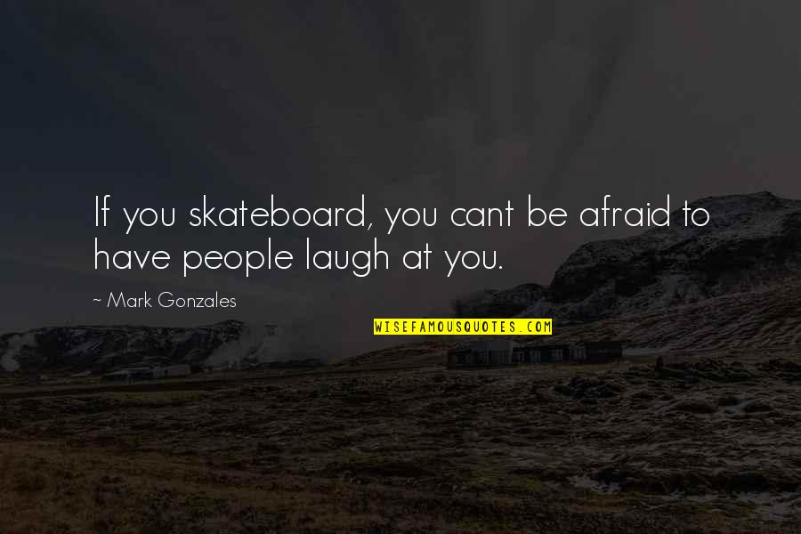 U Cant Have It All Quotes By Mark Gonzales: If you skateboard, you cant be afraid to